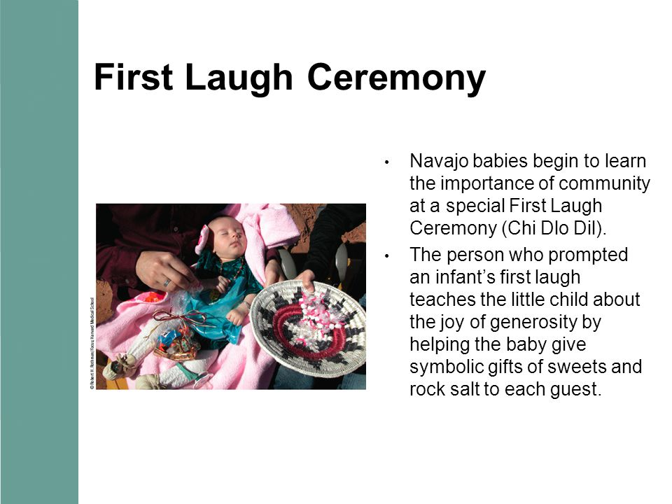 First Laugh Ceremony Navajo babies begin to learn the importance of community at a special First Laugh Ceremony (Chi Dlo Dil). The person who prompted