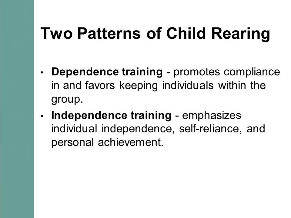 Two Patterns of Child Rearing Dependence training - promotes compliance in and favors keeping individuals within the group. Independence training - em