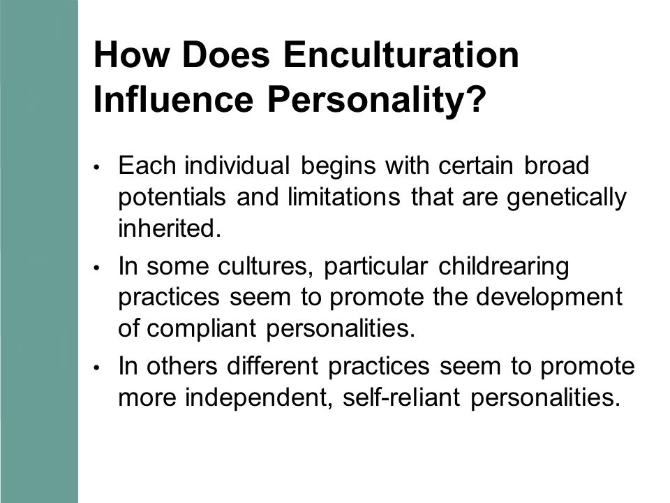 How Does Enculturation Influence Personality? Each individual begins with certain broad potentials and limitations that are genetically inherited. In