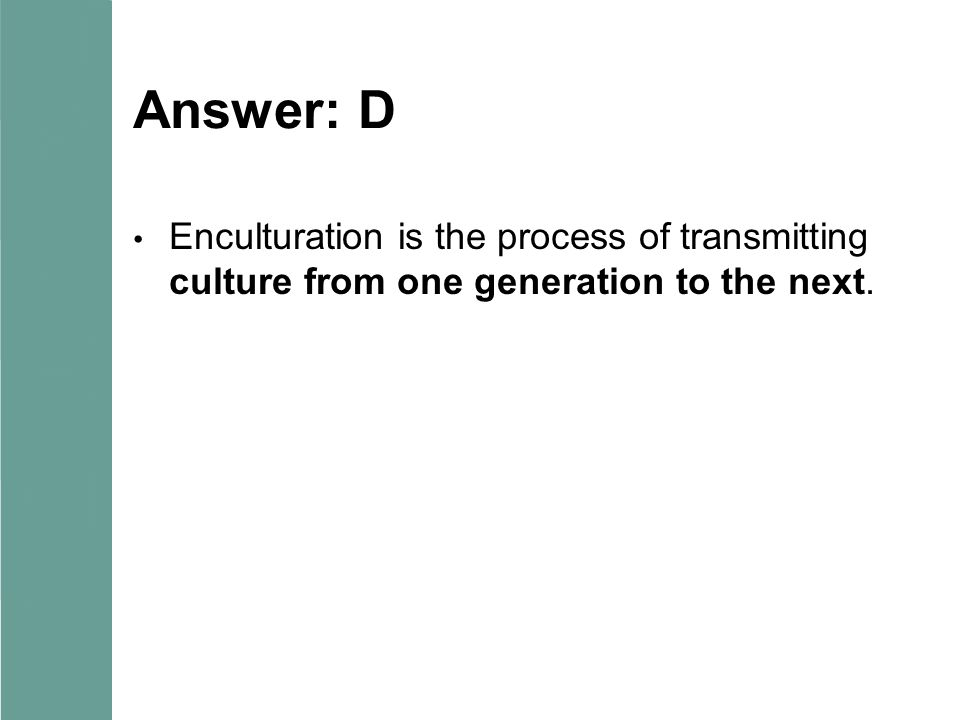 Answer: D Enculturation is the process of transmitting culture from one generation to the next.