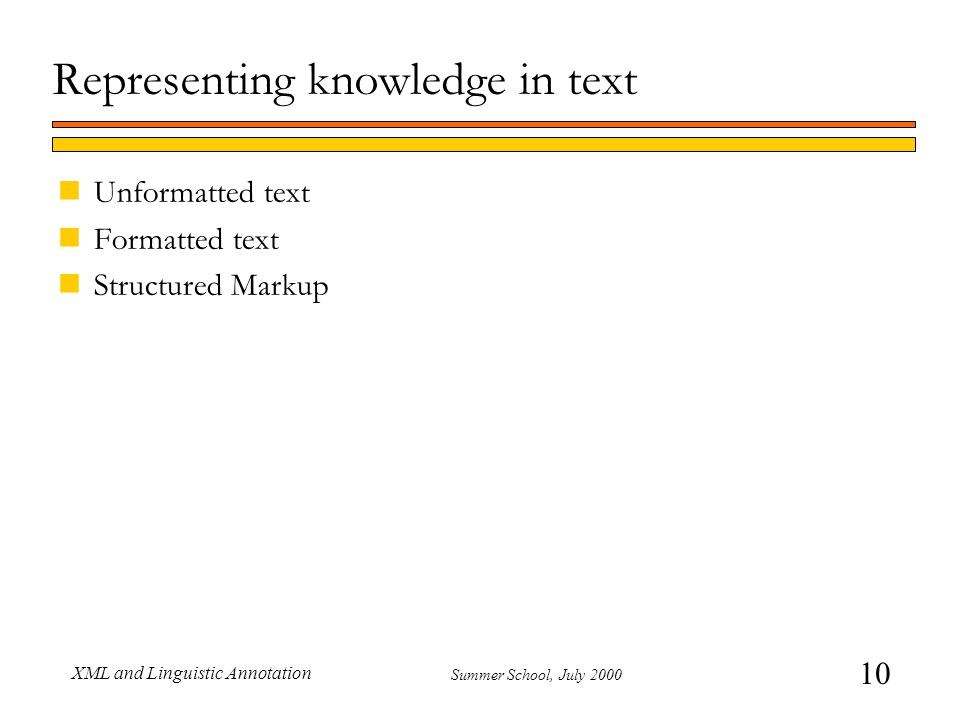 10 Summer School, July 2000 XML and Linguistic Annotation Representing knowledge in text nUnformatted text nFormatted text nStructured Markup