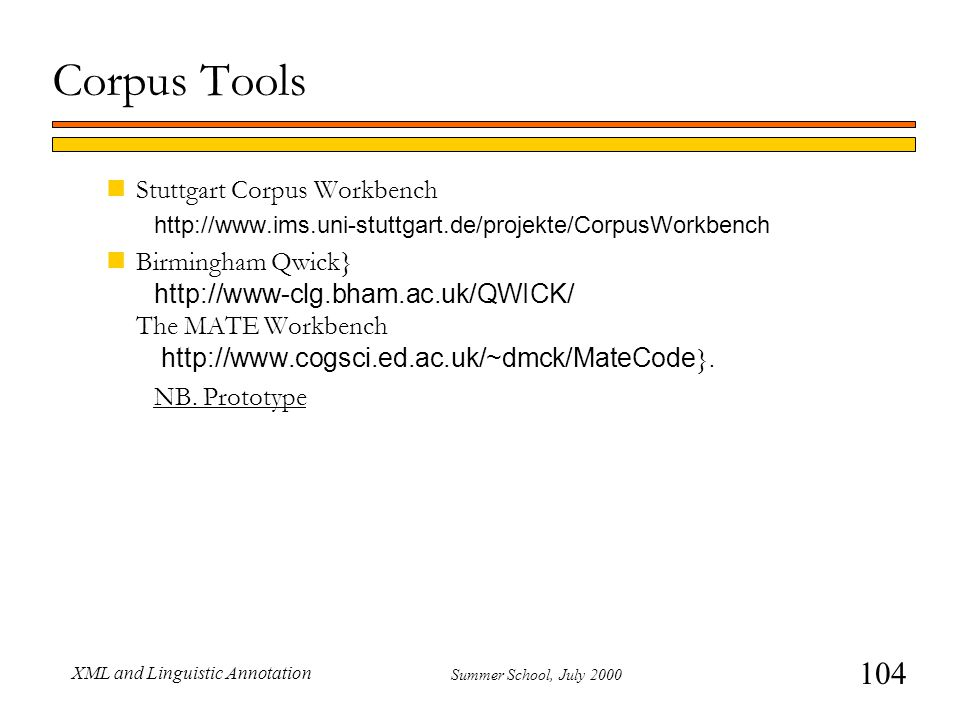 104 Summer School, July 2000 XML and Linguistic Annotation Corpus Tools nStuttgart Corpus Workbench http://www.ims.uni-stuttgart.de/projekte/CorpusWorkbench Birmingham Qwick} http://www-clg.bham.ac.uk/QWICK/ The MATE Workbench http://www.cogsci.ed.ac.uk/~dmck/MateCode }.