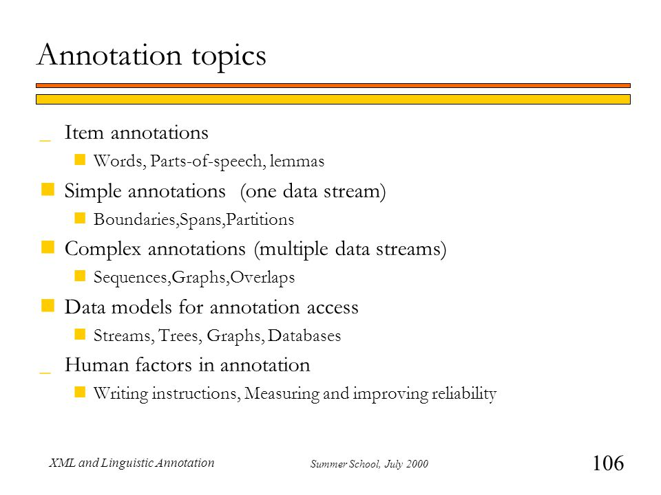 106 Summer School, July 2000 XML and Linguistic Annotation Annotation topics _Item annotations nWords, Parts-of-speech, lemmas nSimple annotations (one data stream) nBoundaries,Spans,Partitions nComplex annotations (multiple data streams) nSequences,Graphs,Overlaps nData models for annotation access nStreams, Trees, Graphs, Databases _Human factors in annotation nWriting instructions, Measuring and improving reliability
