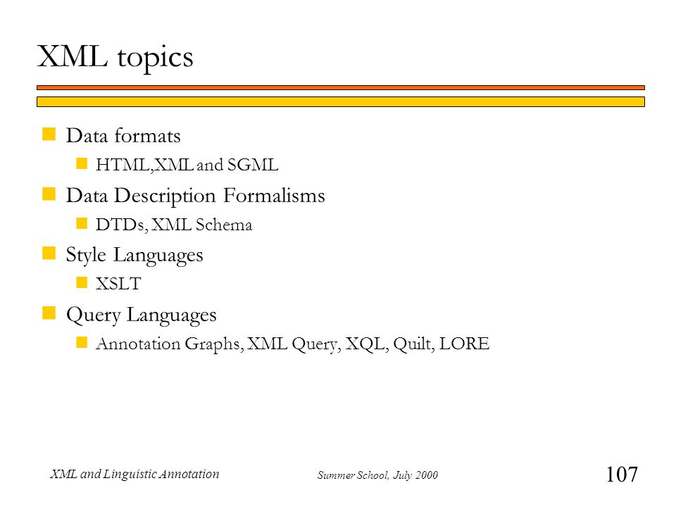 107 Summer School, July 2000 XML and Linguistic Annotation XML topics nData formats nHTML,XML and SGML nData Description Formalisms nDTDs, XML Schema nStyle Languages nXSLT nQuery Languages nAnnotation Graphs, XML Query, XQL, Quilt, LORE