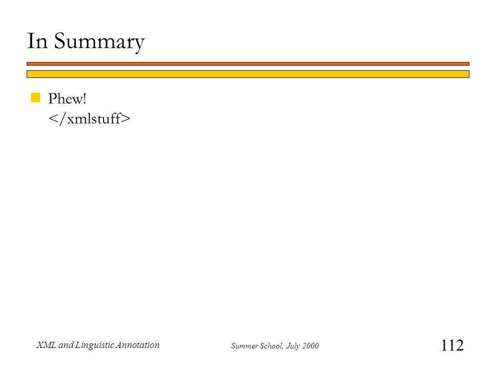 112 Summer School, July 2000 XML and Linguistic Annotation In Summary nPhew!