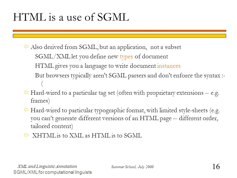 16 Summer School, July 2000 XML and Linguistic Annotation SGML/XML for computational linguists HTML is a use of SGML ïAlso derived from SGML, but an application, not a subset SGML/XML let you define new types of document HTML gives you a language to write document instances But browsers typically aren t SGML parsers and don t enforce the syntax :- ( ïHard-wired to a particular tag set (often with proprietary extensions -- e.g.