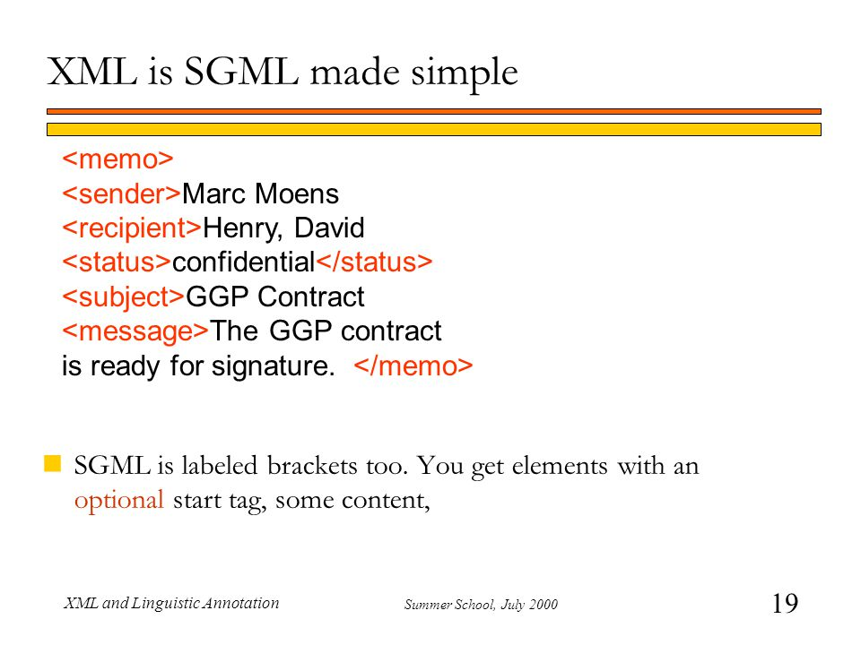 19 Summer School, July 2000 XML and Linguistic Annotation XML is SGML made simple nSGML is labeled brackets too.