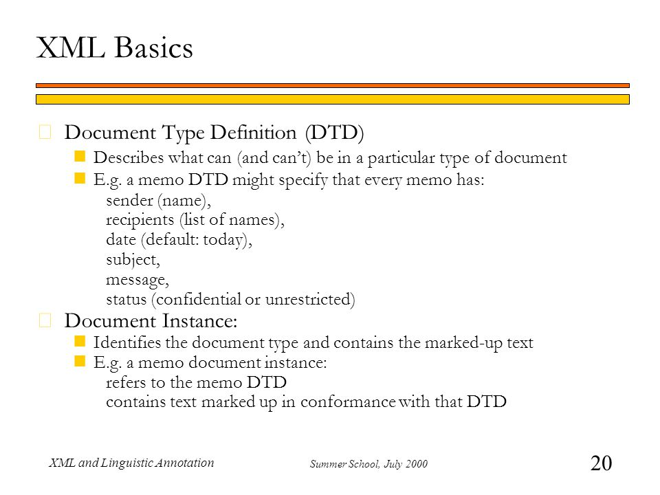 20 Summer School, July 2000 XML and Linguistic Annotation XML Basics Document Type Definition (DTD) nDescribes what can (and can't) be in a particular type of document nE.g.