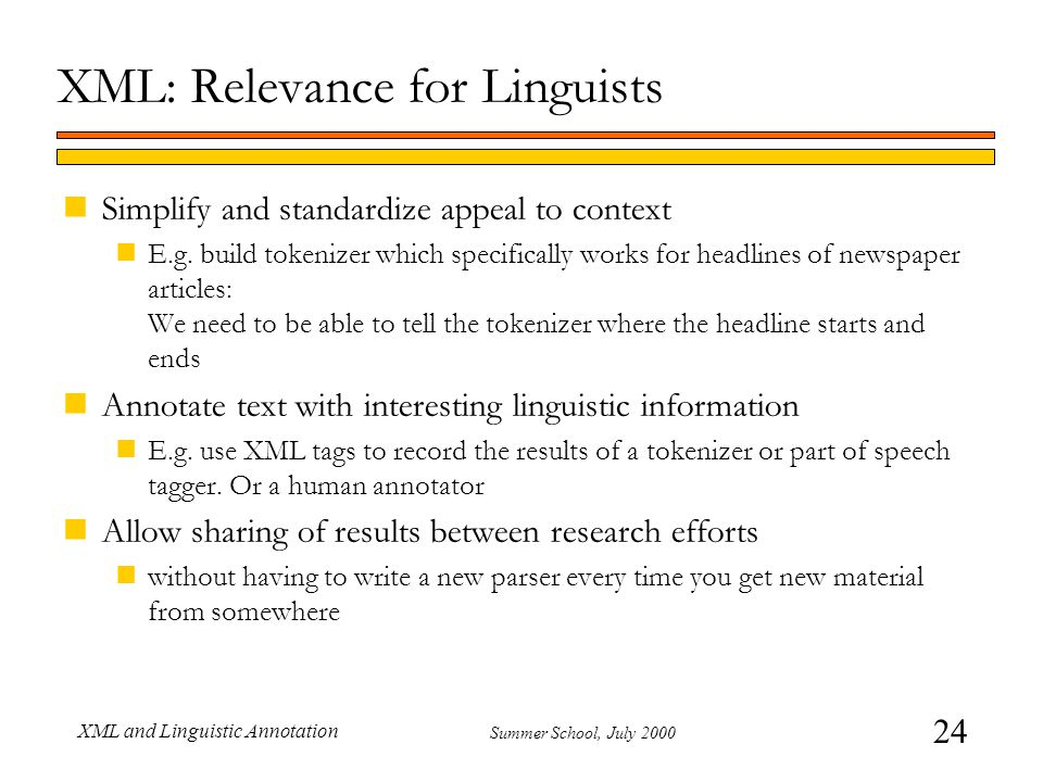 24 Summer School, July 2000 XML and Linguistic Annotation XML: Relevance for Linguists nSimplify and standardize appeal to context nE.g. build tokeniz