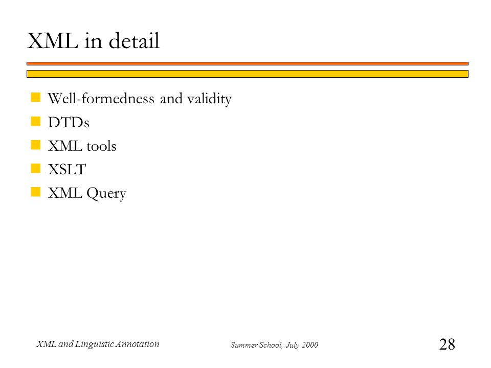 28 Summer School, July 2000 XML and Linguistic Annotation XML in detail nWell-formedness and validity nDTDs nXML tools nXSLT nXML Query