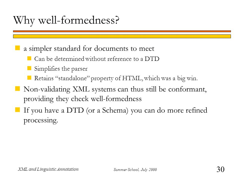 30 Summer School, July 2000 XML and Linguistic Annotation Why well-formedness? na simpler standard for documents to meet nCan be determined without re