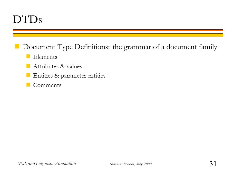 31 Summer School, July 2000 XML and Linguistic Annotation DTDs nDocument Type Definitions: the grammar of a document family nElements nAttributes & values nEntities & parameter entities nComments