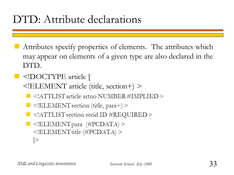33 Summer School, July 2000 XML and Linguistic Annotation DTD: Attribute declarations nAttributes specify properties of elements.