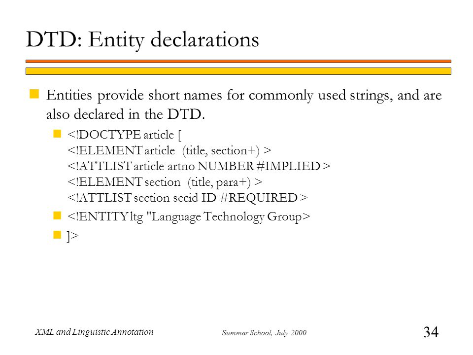 34 Summer School, July 2000 XML and Linguistic Annotation DTD: Entity declarations nEntities provide short names for commonly used strings, and are al