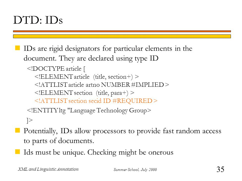 35 Summer School, July 2000 XML and Linguistic Annotation DTD: IDs nIDs are rigid designators for particular elements in the document. They are declar