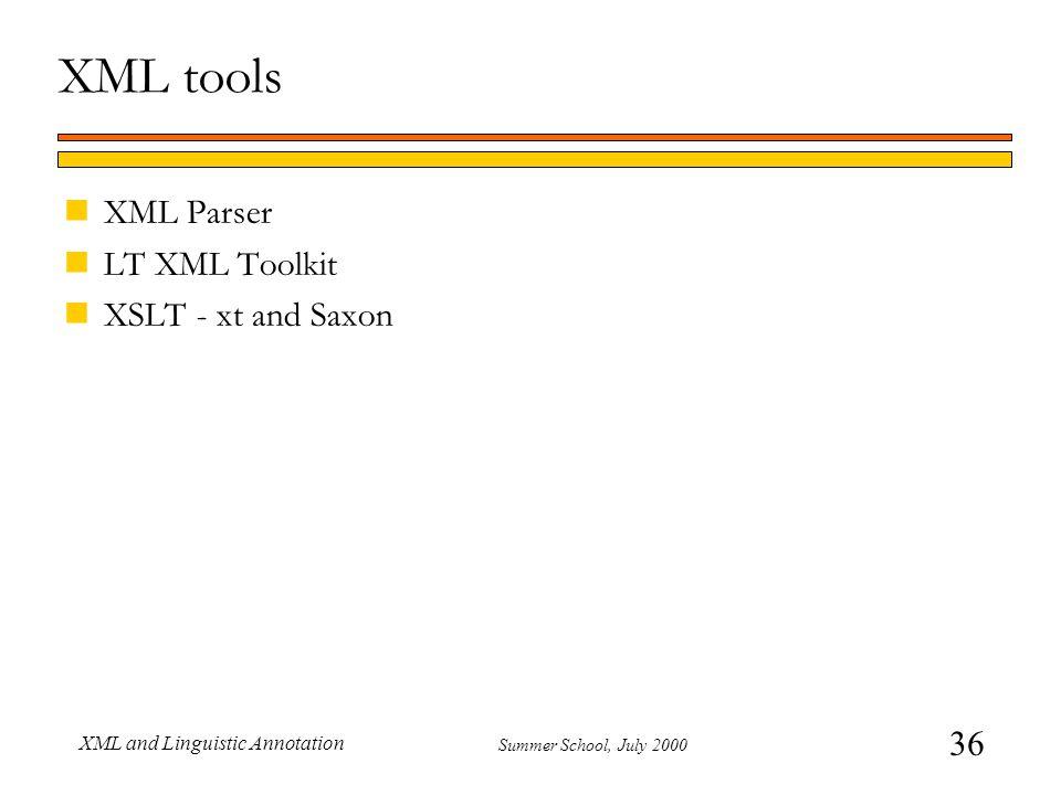 36 Summer School, July 2000 XML and Linguistic Annotation XML tools nXML Parser nLT XML Toolkit nXSLT - xt and Saxon