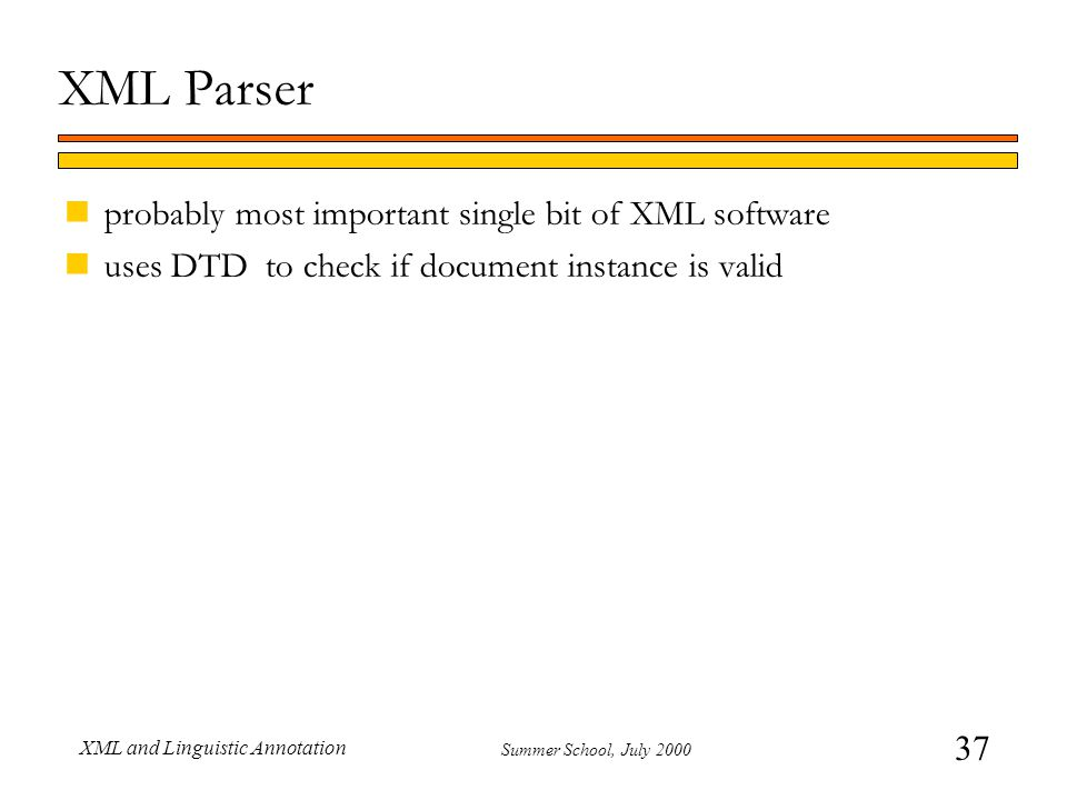 37 Summer School, July 2000 XML and Linguistic Annotation XML Parser nprobably most important single bit of XML software nuses DTD to check if documen