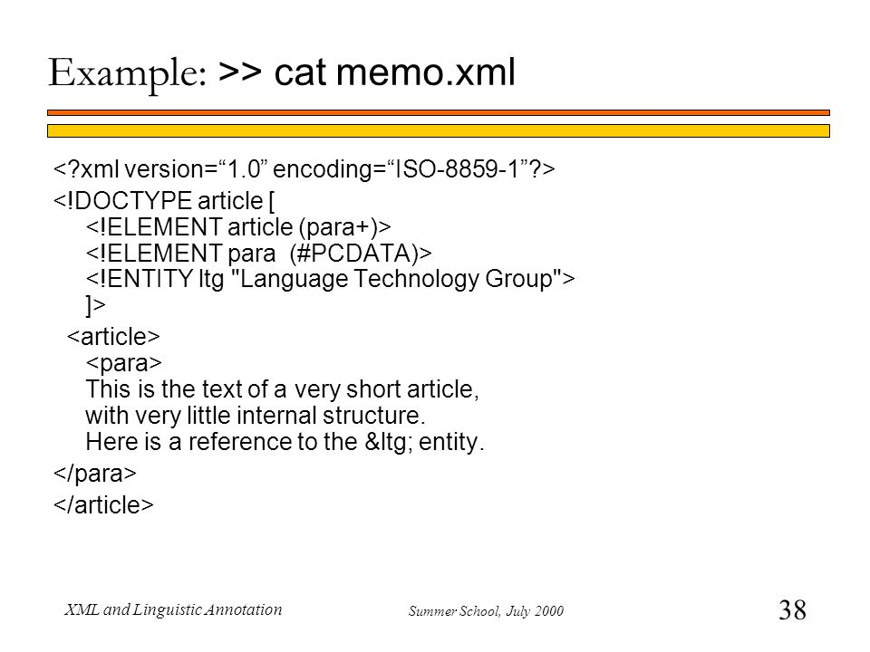 38 Summer School, July 2000 XML and Linguistic Annotation Example: >> cat memo.xml ]> This is the text of a very short article, with very little inter