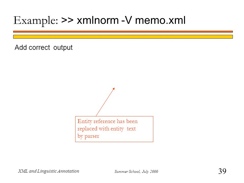 39 Summer School, July 2000 XML and Linguistic Annotation Add correct output Example: >> xmlnorm -V memo.xml Entity reference has been replaced with entity text by parser