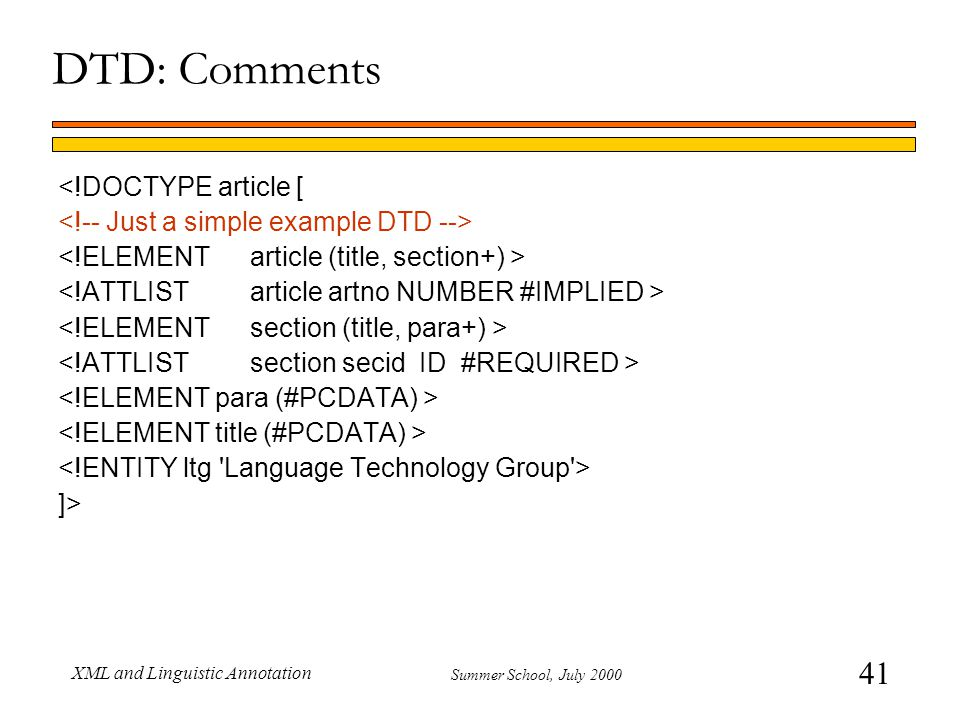 41 Summer School, July 2000 XML and Linguistic Annotation <!DOCTYPE article [ ]> DTD: Comments