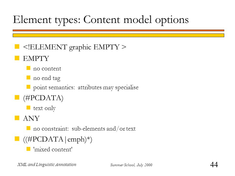 44 Summer School, July 2000 XML and Linguistic Annotation Element types: Content model options n nEMPTY nno content nno end tag npoint semantics: attributes may specialise n(#PCDATA) ntext only nANY nno constraint: sub-elements and/or text n((#PCDATA|emph)*) n mixed content