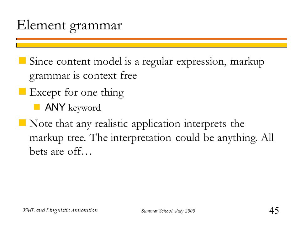 45 Summer School, July 2000 XML and Linguistic Annotation Element grammar nSince content model is a regular expression, markup grammar is context free