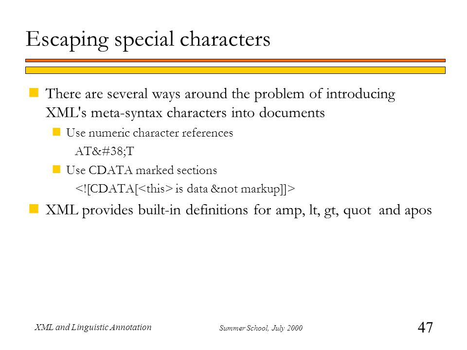 47 Summer School, July 2000 XML and Linguistic Annotation Escaping special characters nThere are several ways around the problem of introducing XML s meta-syntax characters into documents nUse numeric character references AT&T nUse CDATA marked sections is data &not markup]]> nXML provides built-in definitions for amp, lt, gt, quot and apos