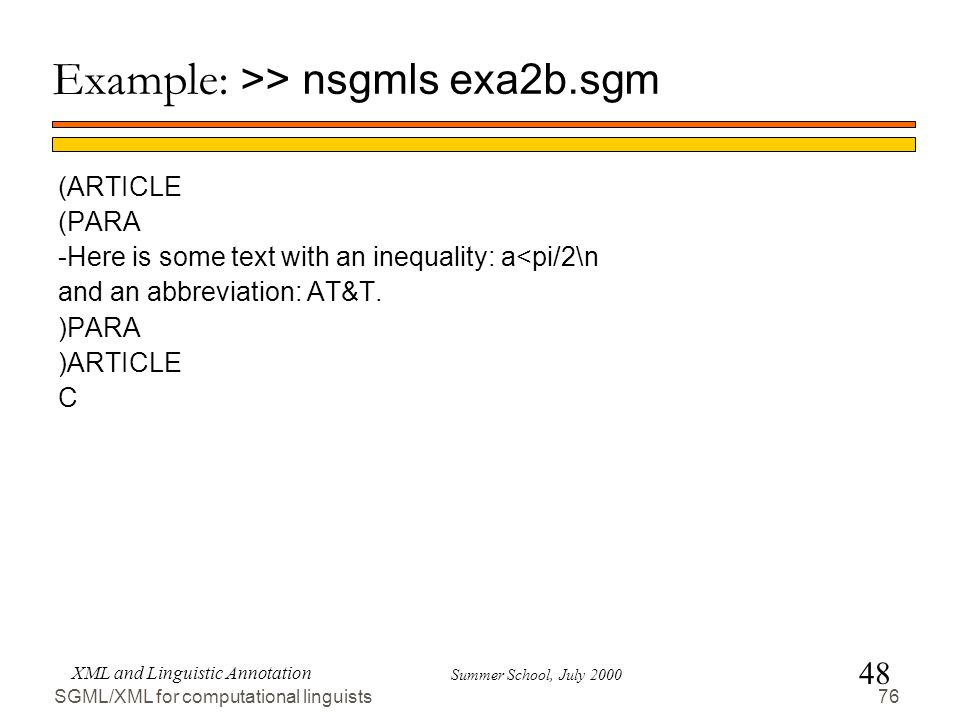 48 Summer School, July 2000 XML and Linguistic Annotation 76 SGML/XML for computational linguists Example: >> nsgmls exa2b.sgm (ARTICLE (PARA -Here is some text with an inequality: a<pi/2\n and an abbreviation: AT&T.