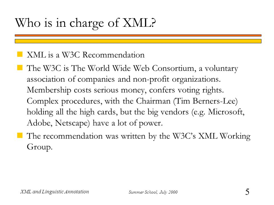 5 Summer School, July 2000 XML and Linguistic Annotation Who is in charge of XML? nXML is a W3C Recommendation nThe W3C is The World Wide Web Consorti