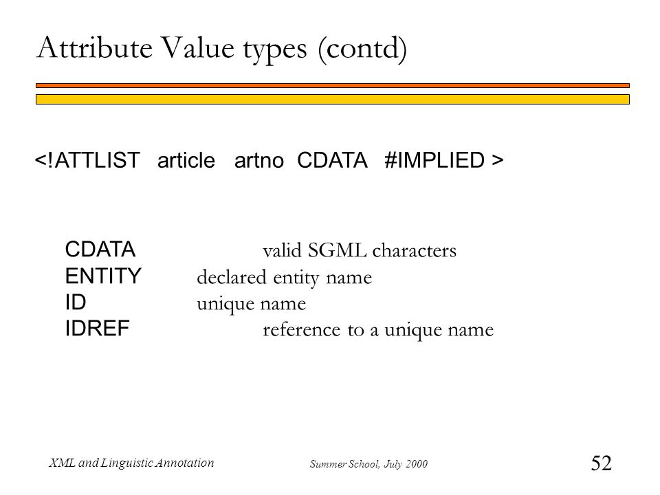 52 Summer School, July 2000 XML and Linguistic Annotation Attribute Value types (contd) CDATA valid SGML characters ENTITY declared entity name ID unique name IDREF reference to a unique name