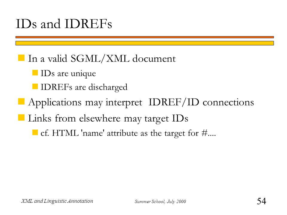 54 Summer School, July 2000 XML and Linguistic Annotation nIn a valid SGML/XML document nIDs are unique nIDREFs are discharged nApplications may inter