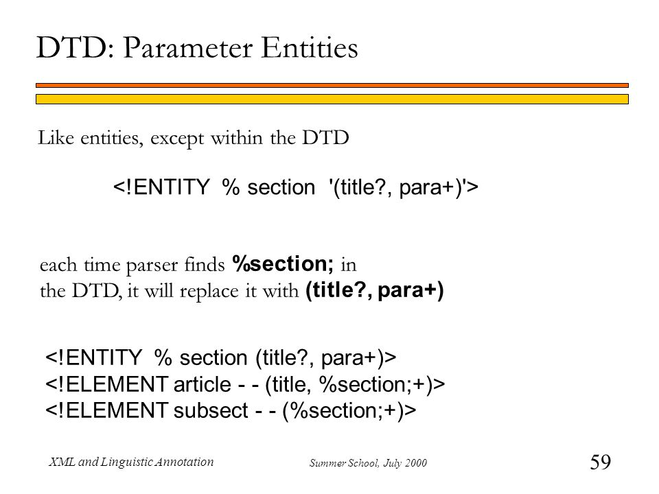 59 Summer School, July 2000 XML and Linguistic Annotation DTD: Parameter Entities Like entities, except within the DTD each time parser finds %section; in the DTD, it will replace it with (title , para+)