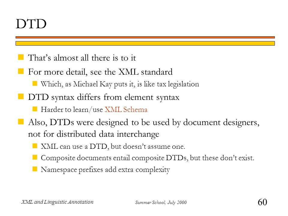60 Summer School, July 2000 XML and Linguistic Annotation DTD nThat's almost all there is to it nFor more detail, see the XML standard nWhich, as Mich