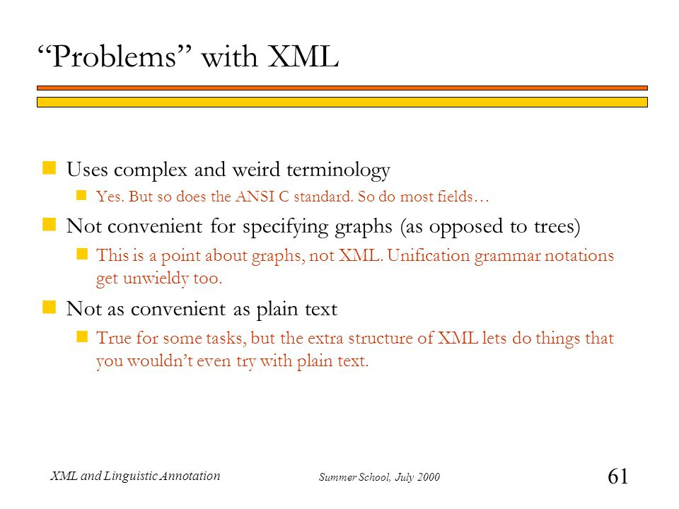 61 Summer School, July 2000 XML and Linguistic Annotation Problems with XML nUses complex and weird terminology nYes.