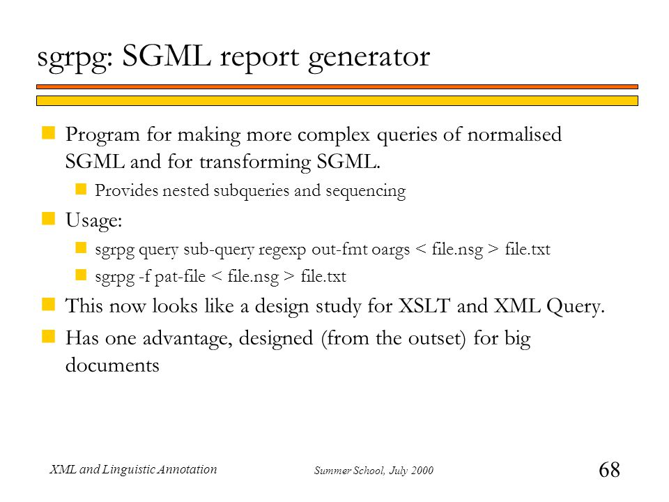 68 Summer School, July 2000 XML and Linguistic Annotation sgrpg: SGML report generator nProgram for making more complex queries of normalised SGML and for transforming SGML.