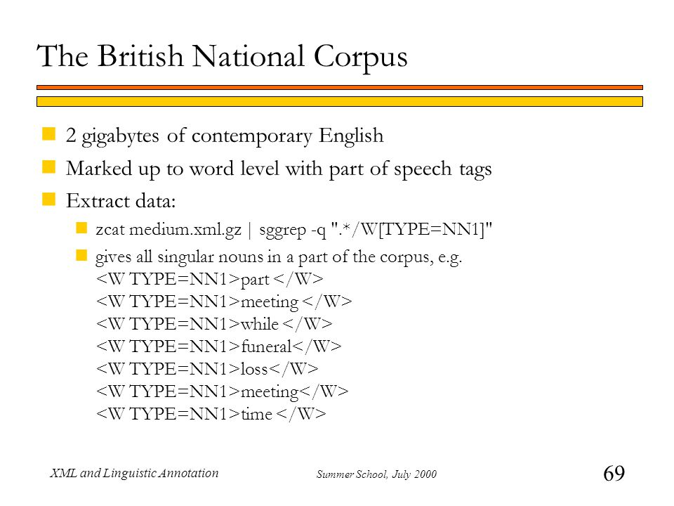 69 Summer School, July 2000 XML and Linguistic Annotation The British National Corpus n2 gigabytes of contemporary English nMarked up to word level with part of speech tags nExtract data: nzcat medium.xml.gz | sggrep -q .*/W[TYPE=NN1] ngives all singular nouns in a part of the corpus, e.g.