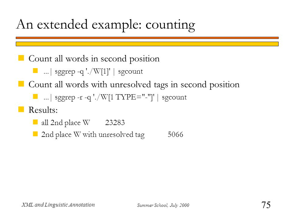 75 Summer School, July 2000 XML and Linguistic Annotation An extended example: counting nCount all words in second position n...| sggrep -q ./W[1] | sgcount nCount all words with unresolved tags in second position n...| sggrep -r -q ./W[1 TYPE= - ] | sgcount nResults: nall 2nd place W23283 n2nd place W with unresolved tag 5066