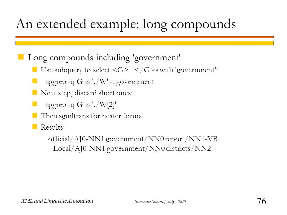 76 Summer School, July 2000 XML and Linguistic Annotation An extended example: long compounds nLong compounds including government nUse subquery to select...