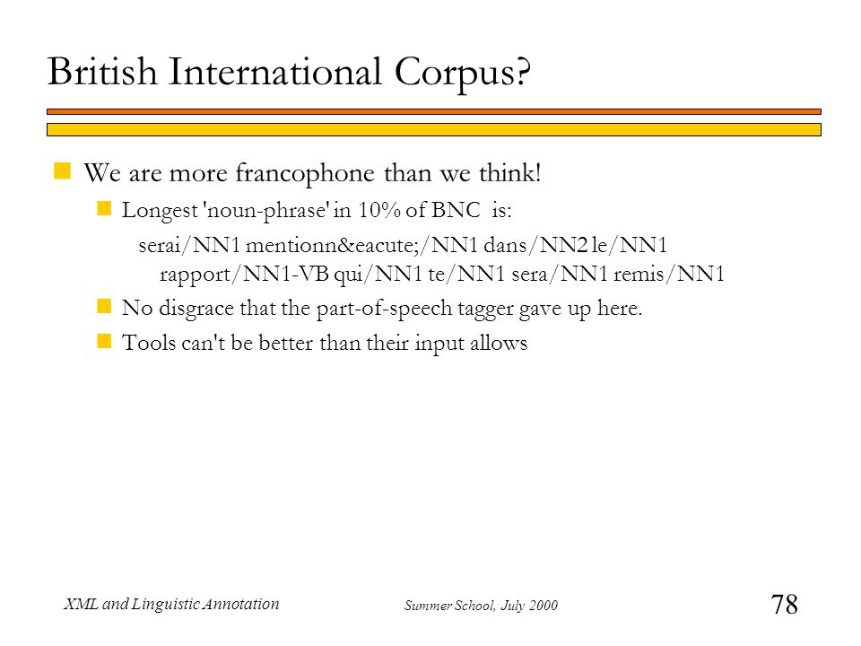 78 Summer School, July 2000 XML and Linguistic Annotation British International Corpus? nWe are more francophone than we think! nLongest 'noun-phrase'