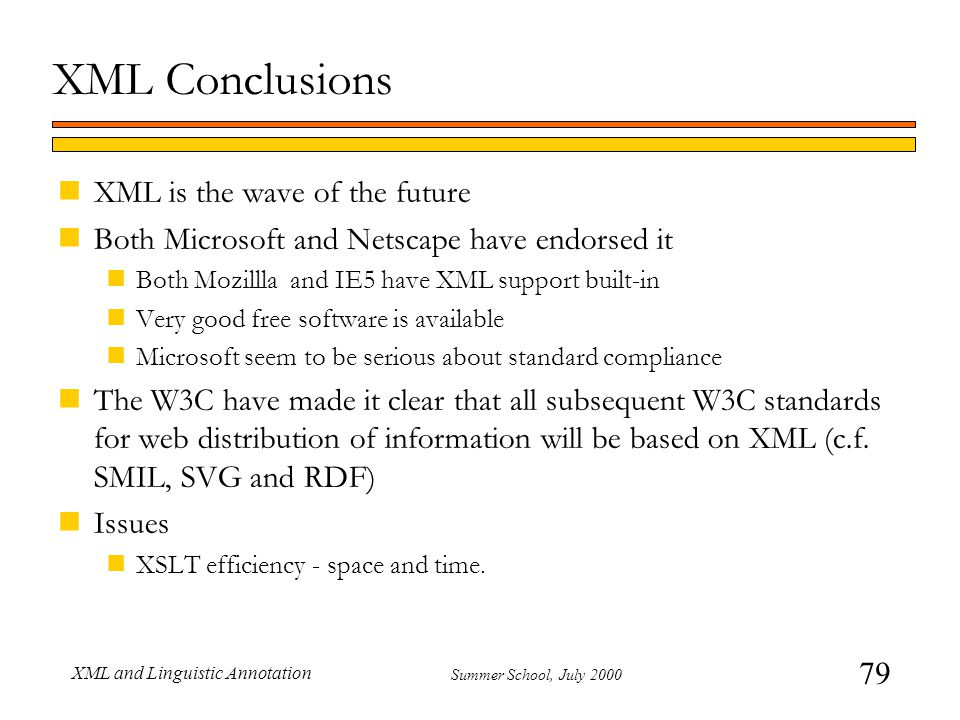 79 Summer School, July 2000 XML and Linguistic Annotation XML Conclusions nXML is the wave of the future nBoth Microsoft and Netscape have endorsed it