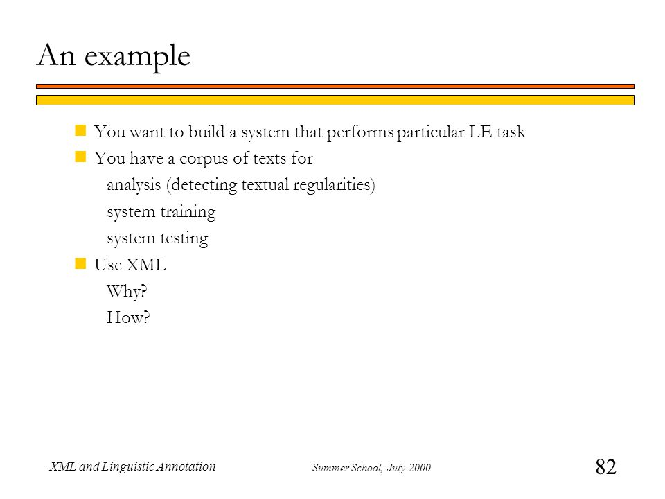 82 Summer School, July 2000 XML and Linguistic Annotation An example nYou want to build a system that performs particular LE task nYou have a corpus of texts for analysis (detecting textual regularities) system training system testing nUse XML Why.