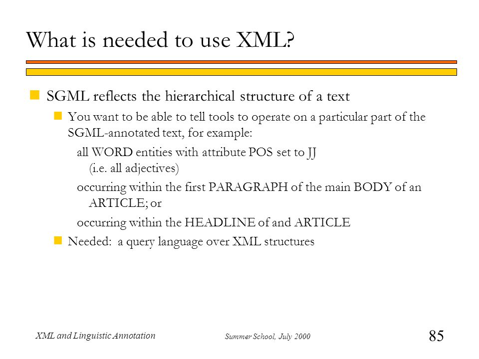 85 Summer School, July 2000 XML and Linguistic Annotation What is needed to use XML? nSGML reflects the hierarchical structure of a text nYou want to