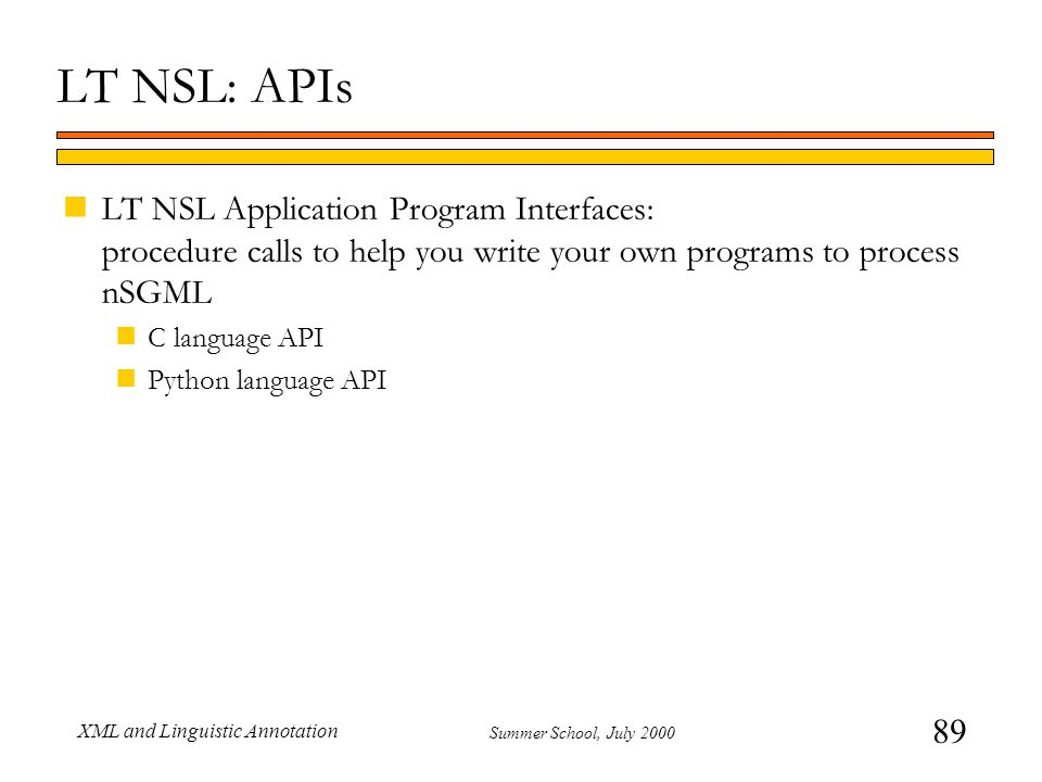 89 Summer School, July 2000 XML and Linguistic Annotation LT NSL: APIs nLT NSL Application Program Interfaces: procedure calls to help you write your own programs to process nSGML nC language API nPython language API