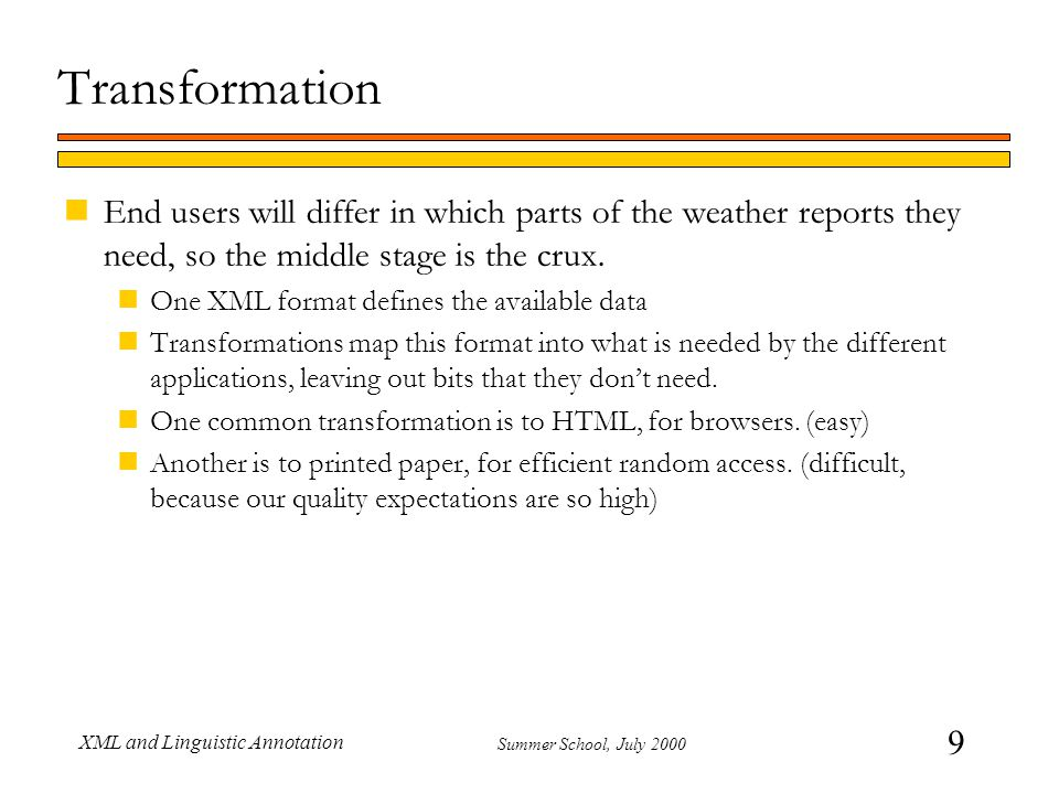 60 Summer School, July 2000 XML and Linguistic Annotation DTD nThat's almost all there is to it nFor more detail, see the XML standard nWhich, as Michael Kay puts it, is like tax legislation nDTD syntax differs from element syntax nHarder to learn/use XML Schema nAlso, DTDs were designed to be used by document designers, not for distributed data interchange nXML can use a DTD, but doesn't assume one.
