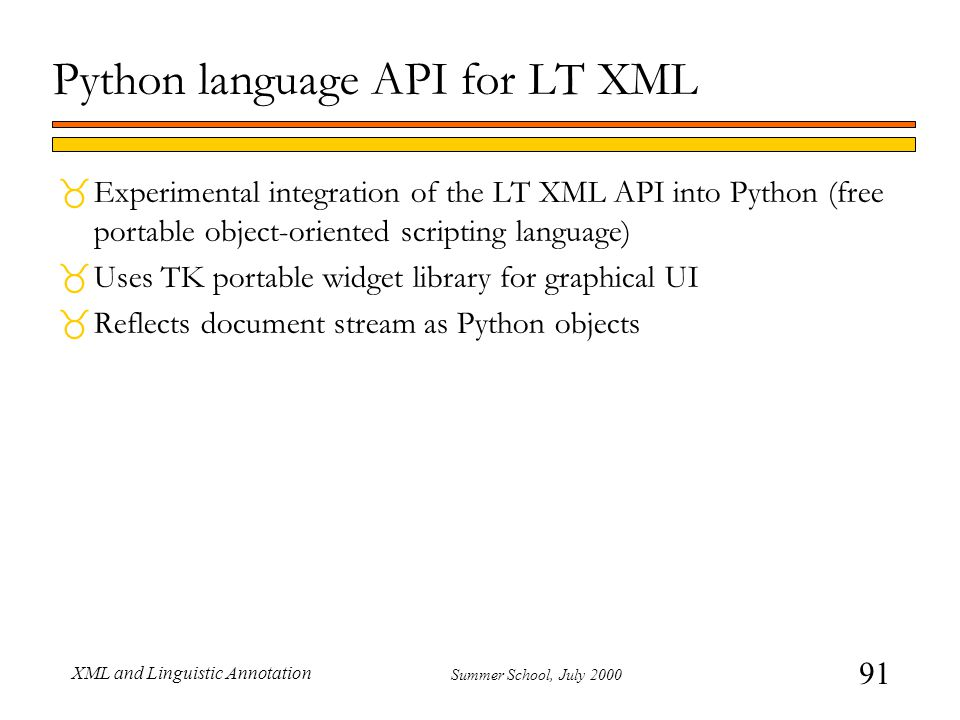91 Summer School, July 2000 XML and Linguistic Annotation Python language API for LT XML  Experimental integration of the LT XML API into Python (free portable object-oriented scripting language)  Uses TK portable widget library for graphical UI  Reflects document stream as Python objects