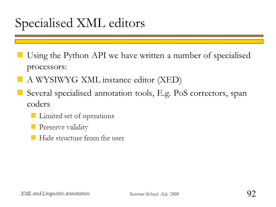 92 Summer School, July 2000 XML and Linguistic Annotation Specialised XML editors nUsing the Python API we have written a number of specialised processors: nA WYSIWYG XML instance editor (XED) nSeveral specialised annotation tools, E.g.