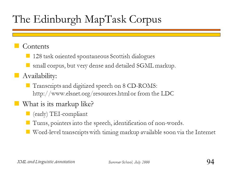94 Summer School, July 2000 XML and Linguistic Annotation The Edinburgh MapTask Corpus nContents n128 task oriented spontaneous Scottish dialogues nsmall corpus, but very dense and detailed SGML markup.