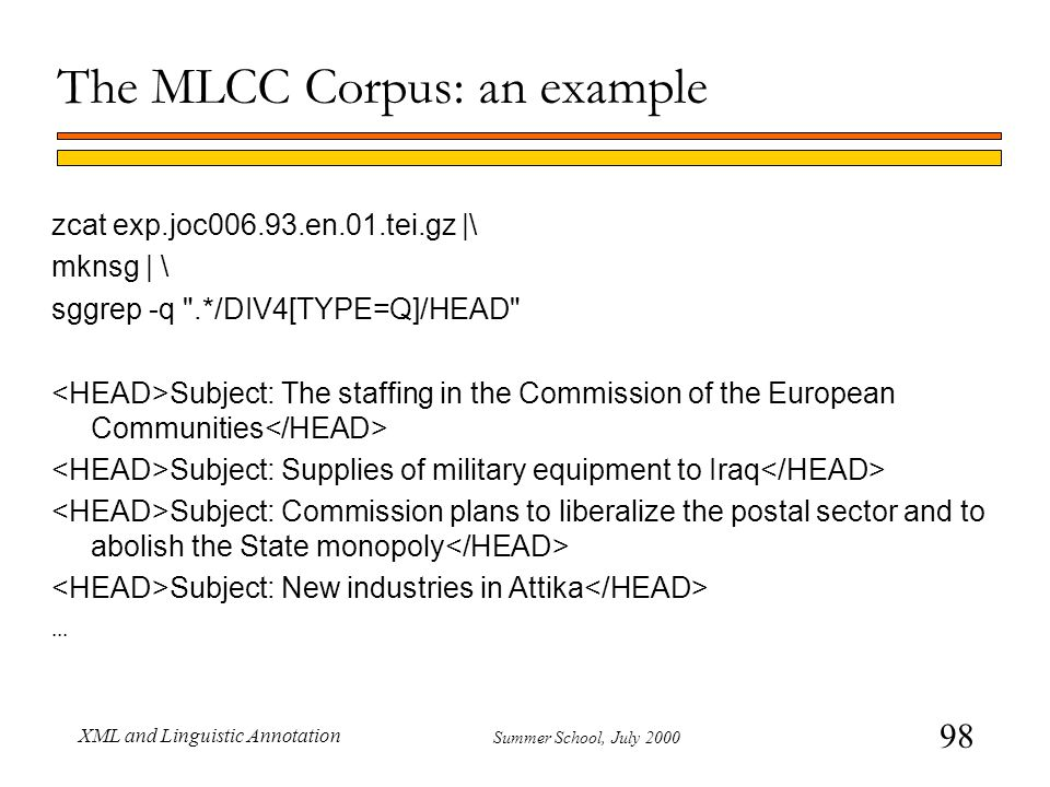 98 Summer School, July 2000 XML and Linguistic Annotation The MLCC Corpus: an example zcat exp.joc006.93.en.01.tei.gz |\ mknsg | \ sggrep -q