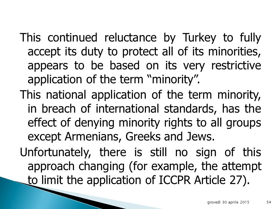 Similarly in its recent adherence to the International Covenant on Civil and Political Rights, it made a declaration under Article 27, which appears to violate the essence of this Article, stating that it will attempt to limit the rights under this Article to those minorities recognized under its Constitution or the Lausanne Peace Treaty.