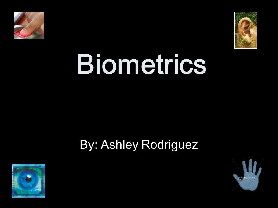 Biometrics By: Ashley Rodriguez